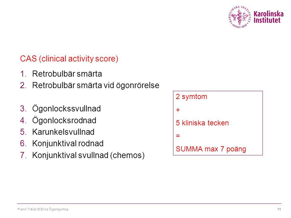 Frank Träisk St Eriks Ögonsjukhus11 CAS (clinical activity score) 1.Retrobulbär smärta 2.Retrobulbär smärta vid ögonrörelse 3.Ögonlockssvullnad 4.Ögon