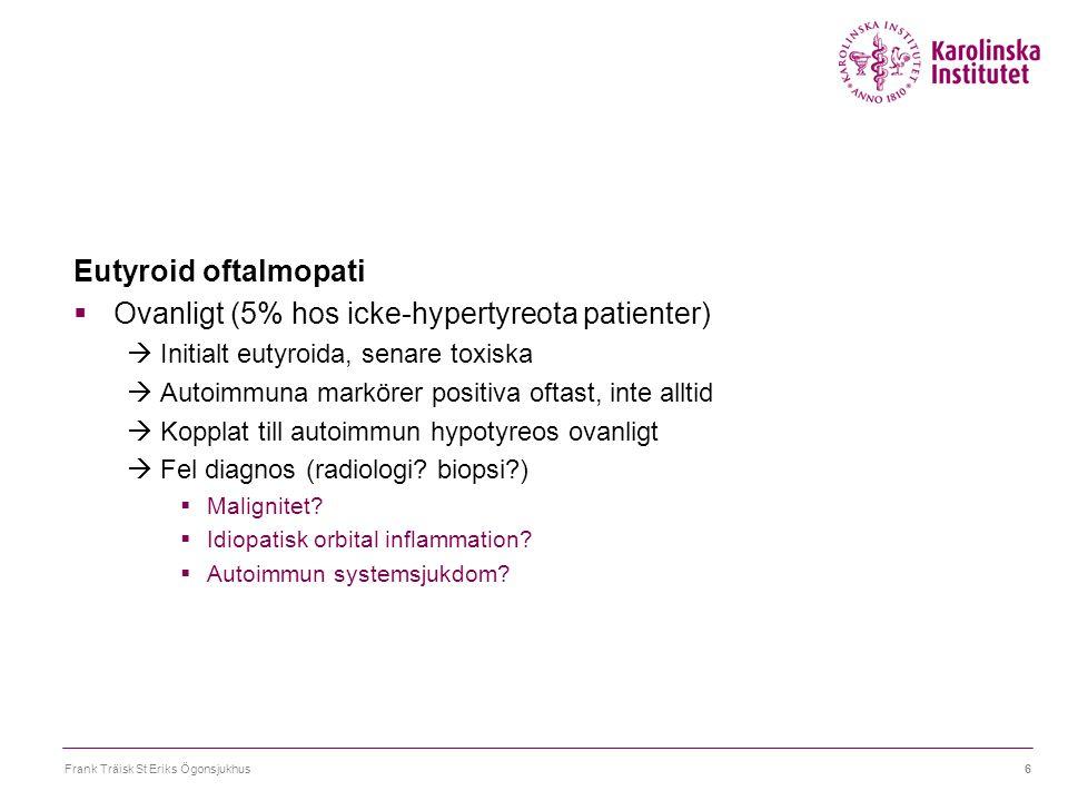 Eutyroid oftalmopati  Ovanligt (5% hos icke-hypertyreota patienter)  Initialt eutyroida, senare toxiska  Autoimmuna markörer positiva oftast, inte