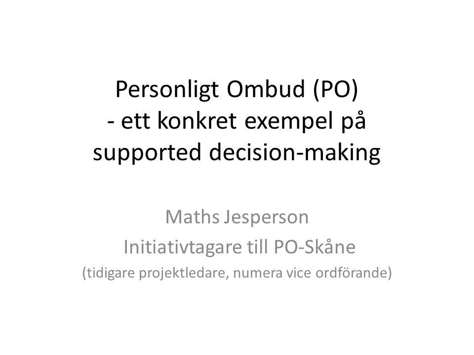 Personligt Ombud (PO) - ett konkret exempel på supported decision-making Maths Jesperson Initiativtagare till PO-Skåne (tidigare projektledare, numera