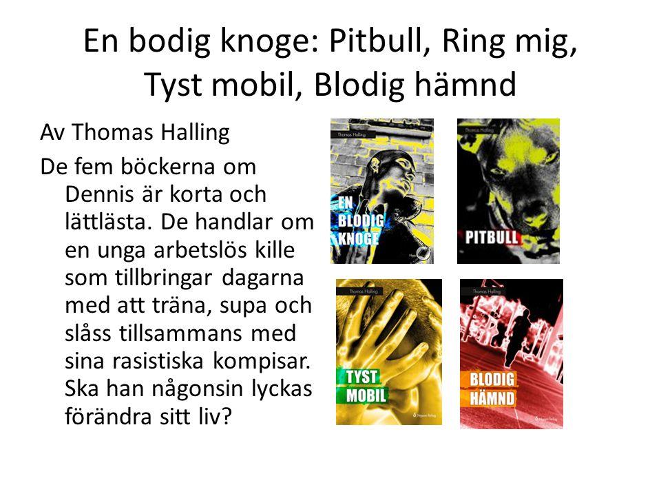 En bodig knoge: Pitbull, Ring mig, Tyst mobil, Blodig hämnd Av Thomas Halling De fem böckerna om Dennis är korta och lättlästa. De handlar om en unga