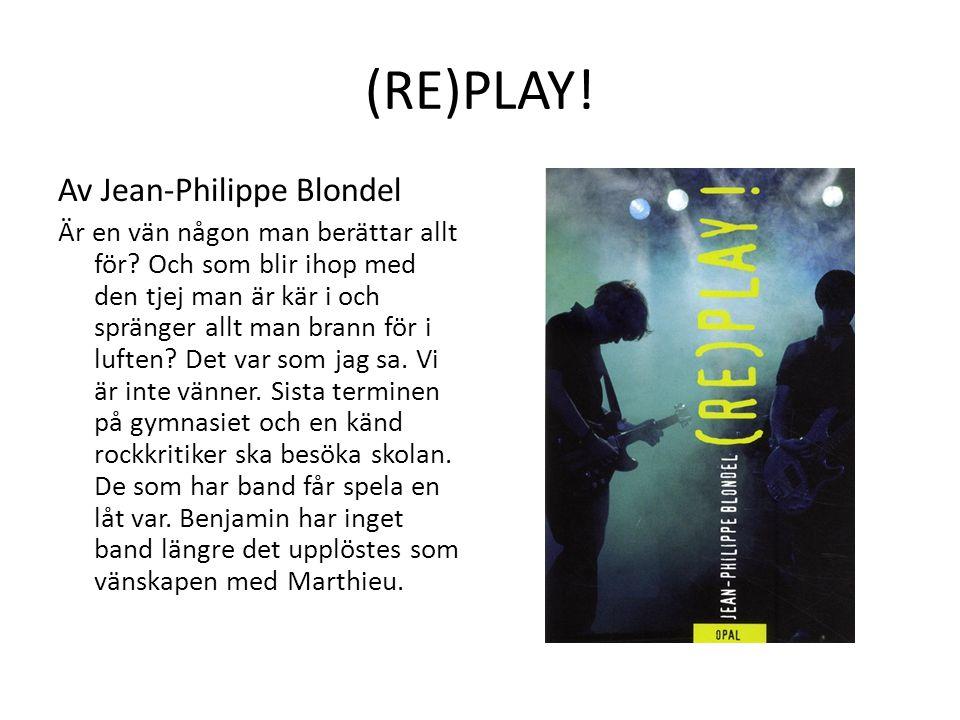 (RE)PLAY! Av Jean-Philippe Blondel Är en vän någon man berättar allt för? Och som blir ihop med den tjej man är kär i och spränger allt man brann för