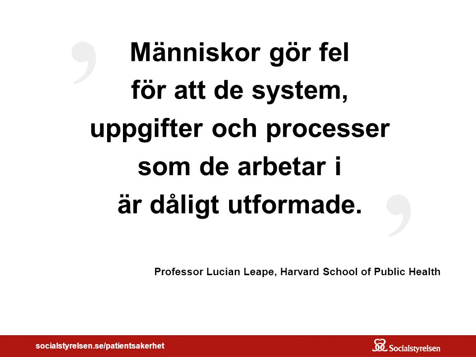 socialstyrelsen.se/patientsakerhet Människor gör fel för att de system, uppgifter och processer som de arbetar i är dåligt utformade.