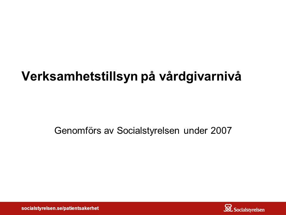socialstyrelsen.se/patientsakerhet Verksamhetstillsyn på vårdgivarnivå Genomförs av Socialstyrelsen under 2007