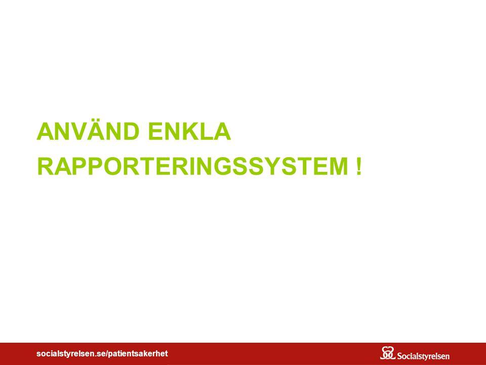socialstyrelsen.se/patientsakerhet ANVÄND ENKLA RAPPORTERINGSSYSTEM !