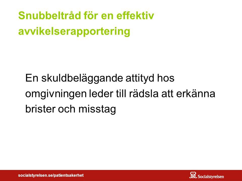socialstyrelsen.se/patientsakerhet Snubbeltråd för en effektiv avvikelserapportering En skuldbeläggande attityd hos omgivningen leder till rädsla att erkänna brister och misstag