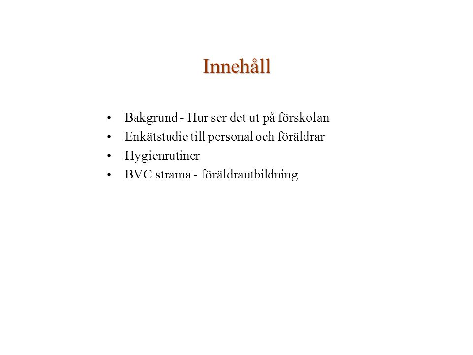 Innehåll Bakgrund - Hur ser det ut på förskolan Enkätstudie till personal och föräldrar Hygienrutiner BVC strama - föräldrautbildning