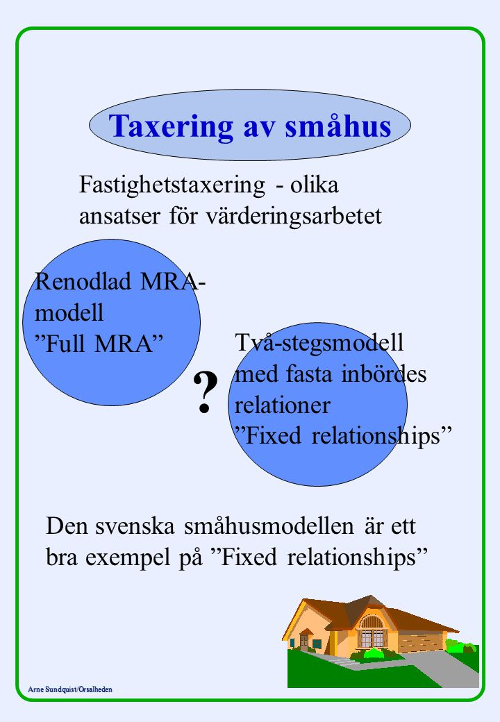 Arne Sundquist/Orsalheden Taxering av småhus Fastighetstaxering - olika ansatser för värderingsarbetet ? Den svenska småhusmodellen är ett bra exempel
