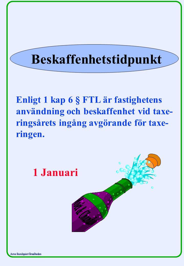 Arne Sundquist/Orsalheden Beskaffenhetstidpunkt Enligt 1 kap 6 § FTL är fastighetens användning och beskaffenhet vid taxe- ringsårets ingång avgörande