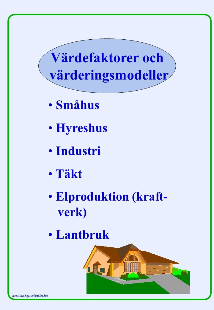 Arne Sundquist/Orsalheden Värdefaktorer och värderingsmodeller Småhus Hyreshus Industri Täkt Elproduktion (kraft- verk) Lantbruk