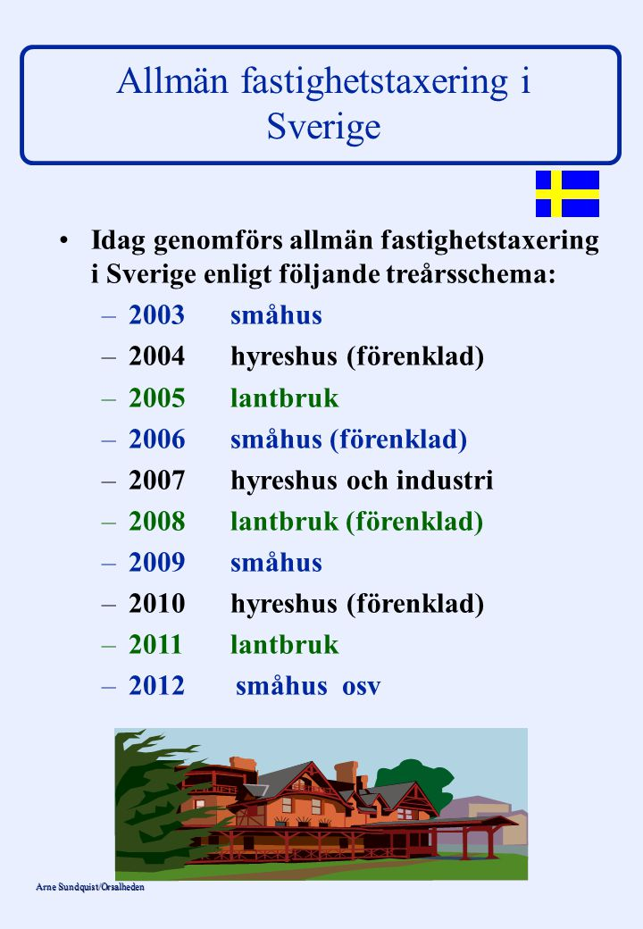 Arne Sundquist/Orsalheden Fastighetsskatt och fastighetsavgift 2009 % av taxerings- _____________________________ värdet----- Småhus (inkl småhus på lantbruk) 0,75 % eller max 6 362:- per småhus Hyreshus-bostad 0,4 % eller max 1 242:- per lägenhet Hyreshus-lokal 1,0 % Industri 0,5 % Vattenkraftverk 2,2 % Vindkraftverk 0,2 % Övriga kraftverk 0,5 % Jordbruksmark, ek-byggnader 0 % Skogsmark 0 %