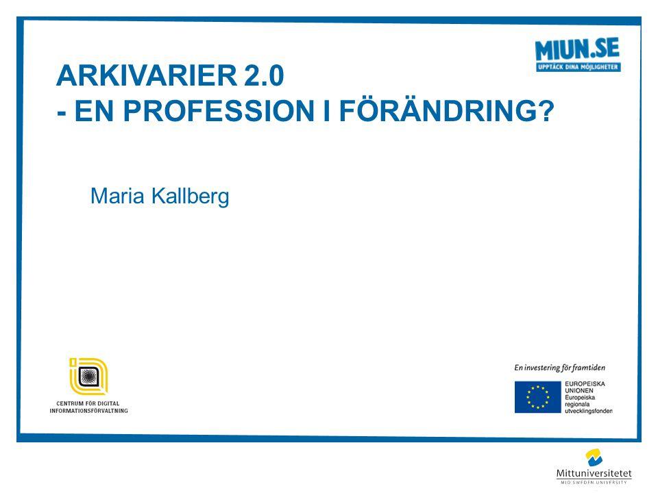 ARKIVARIER 2.0 - EN PROFESSION I FÖRÄNDRING? Maria Kallberg