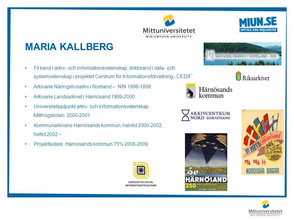 MARIA KALLBERG Fil kand i arkiv- och informationsvetenskap, doktorand i data- och systemvetenskap i projektet Centrum för Informationsförvaltning - CEDIF' Arkivarie Näringslivsarkiv i Norrland – NIN 1998-1999 Arkivarie Landsarkivet i Härnösand 1999-2000 Universitetsadjunkt arkiv- och informationsvetenskap, Mitthögskolan 2000-2001 Kommunarkivarie Härnösands kommun, halvtid 2000-2002, heltid 2002 – Projektledare, Härnösands kommun 75% 2008-2009