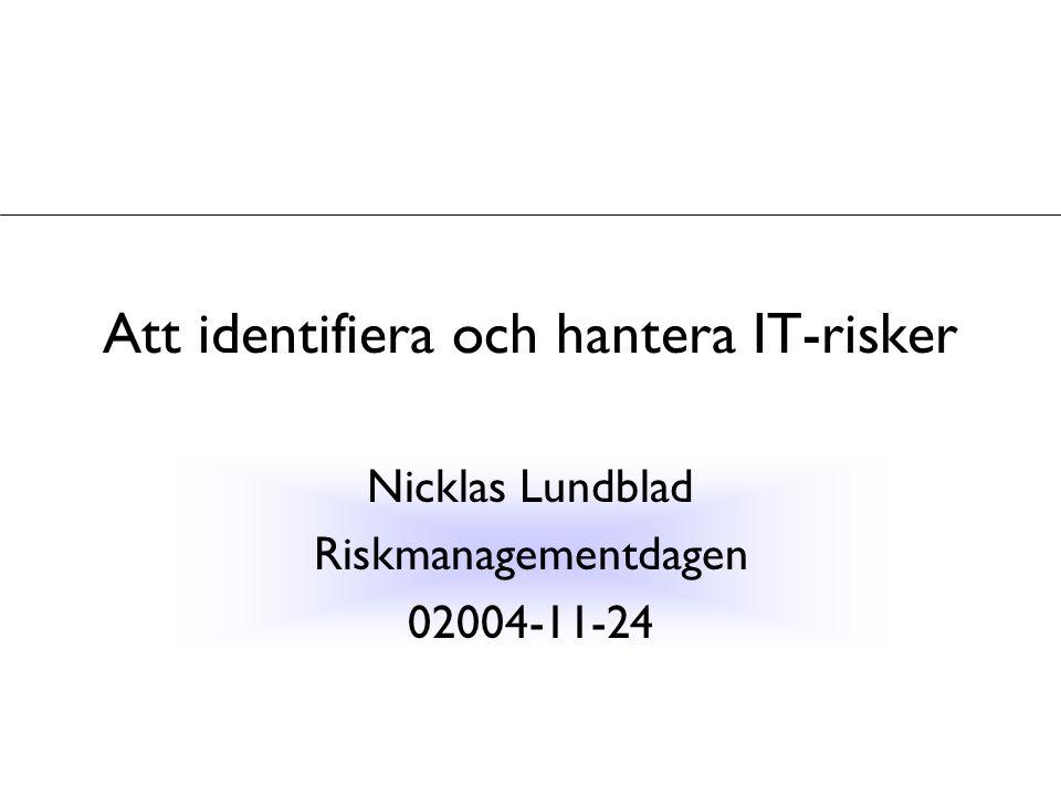 Att identifiera och hantera IT-risker Nicklas Lundblad Riskmanagementdagen 02004-11-24