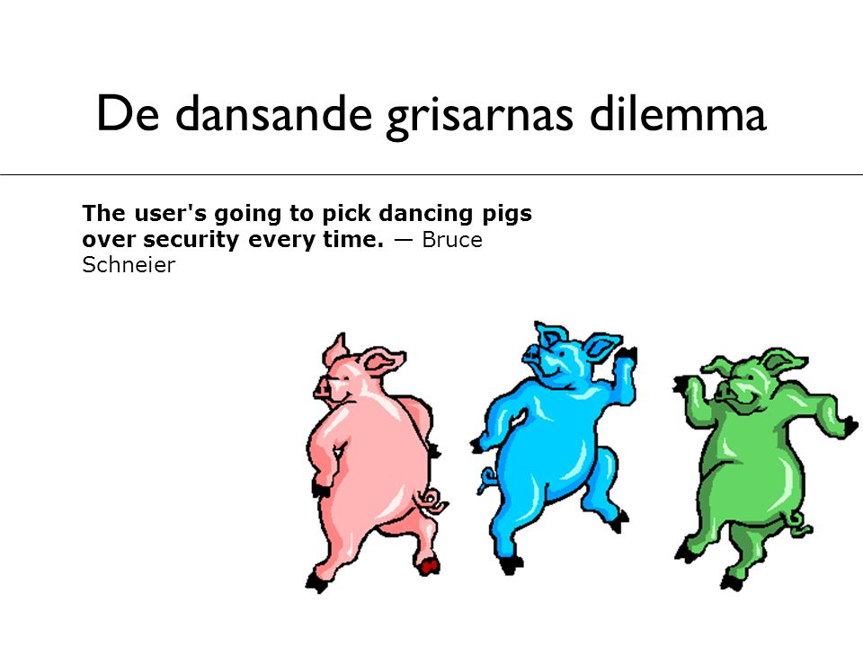 De dansande grisarnas dilemma The user's going to pick dancing pigs over security every time. — Bruce Schneier