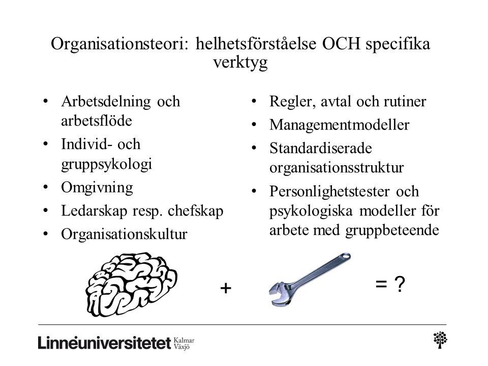 Organisationsteori: helhetsförståelse OCH specifika verktyg Arbetsdelning och arbetsflöde Individ- och gruppsykologi Omgivning Ledarskap resp. chefska