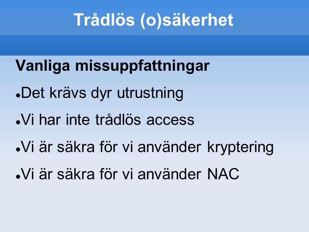 Trådlös (o)säkerhet Vanliga missuppfattningar Det krävs dyr utrustning Vi har inte trådlös access Vi är säkra för vi använder kryptering Vi är säkra för vi använder NAC