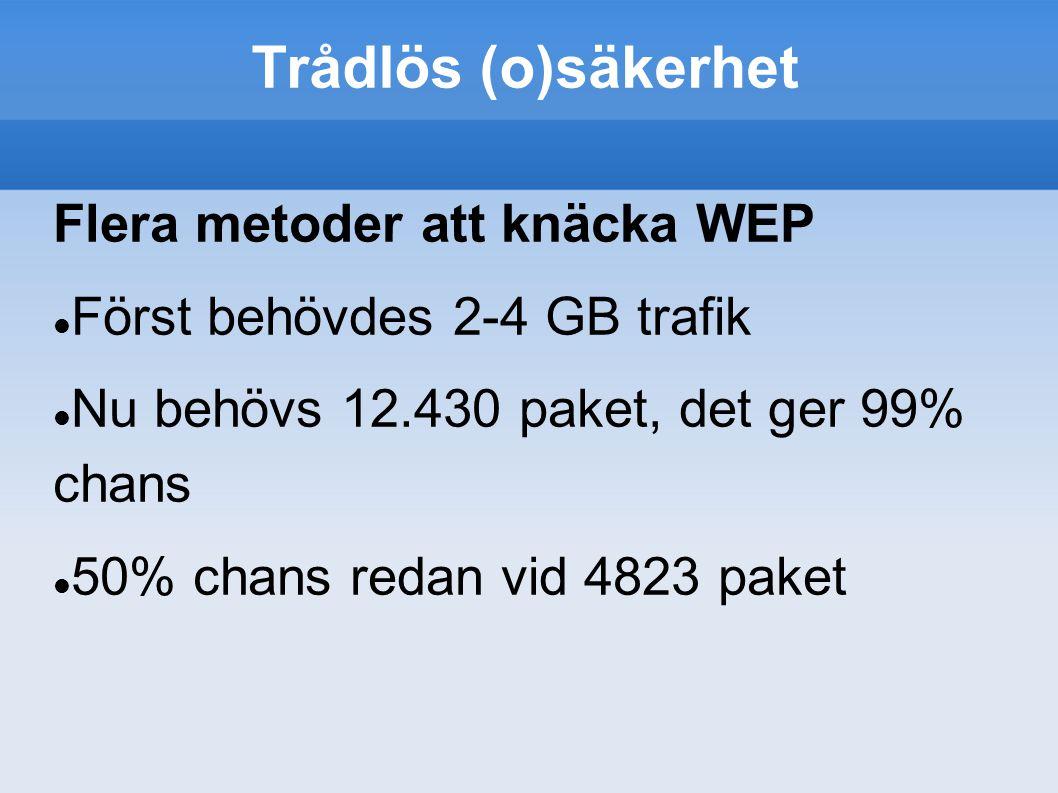 Trådlös (o)säkerhet Flera metoder att knäcka WEP Först behövdes 2-4 GB trafik Nu behövs 12.430 paket, det ger 99% chans 50% chans redan vid 4823 paket