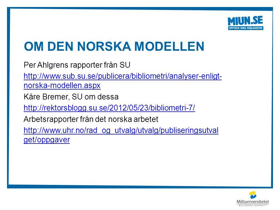 OM DEN NORSKA MODELLEN Per Ahlgrens rapporter från SU http://www.sub.su.se/publicera/bibliometri/analyser-enligt- norska-modellen.aspx Kåre Bremer, SU om dessa http://rektorsblogg.su.se/2012/05/23/bibliometri-7/ Arbetsrapporter från det norska arbetet http://www.uhr.no/rad_og_utvalg/utvalg/publiseringsutval get/oppgaver