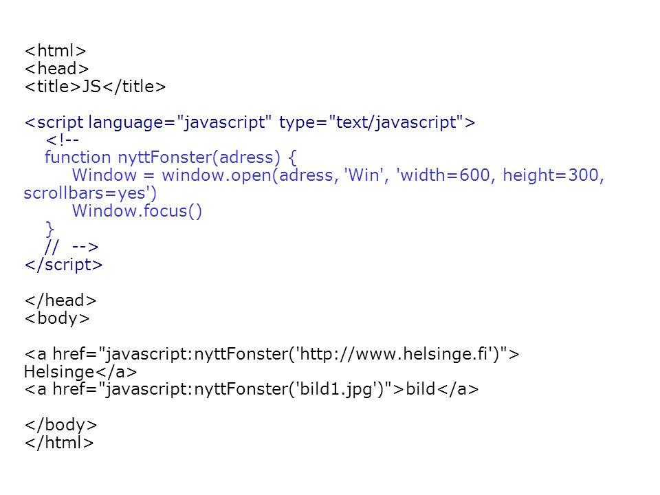 JS <!-- function nyttFonster(adress) { Window = window.open(adress, Win , width=600, height=300, scrollbars=yes ) Window.focus() } // --> Helsinge bild