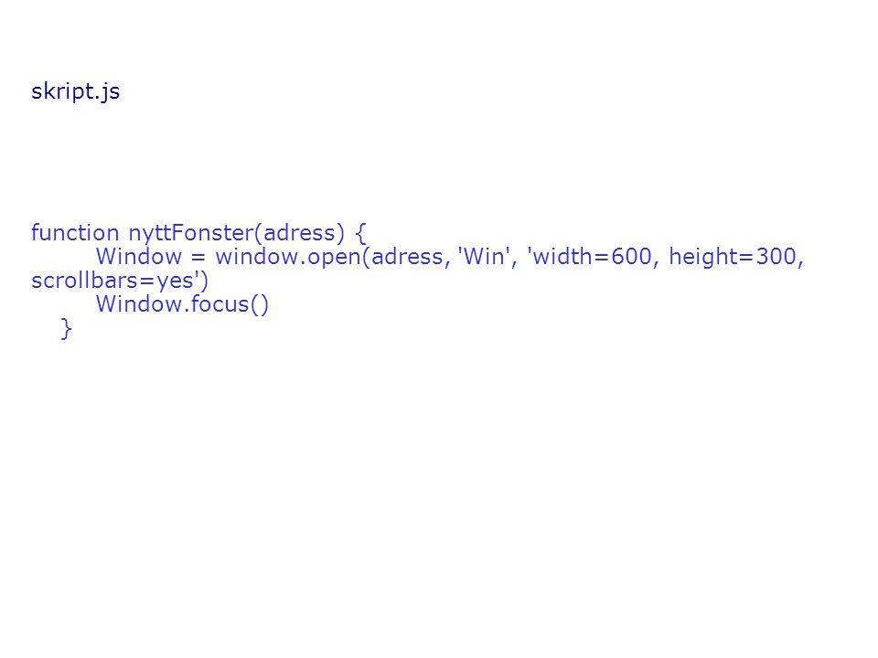 skript.js function nyttFonster(adress) { Window = window.open(adress, Win , width=600, height=300, scrollbars=yes ) Window.focus() }