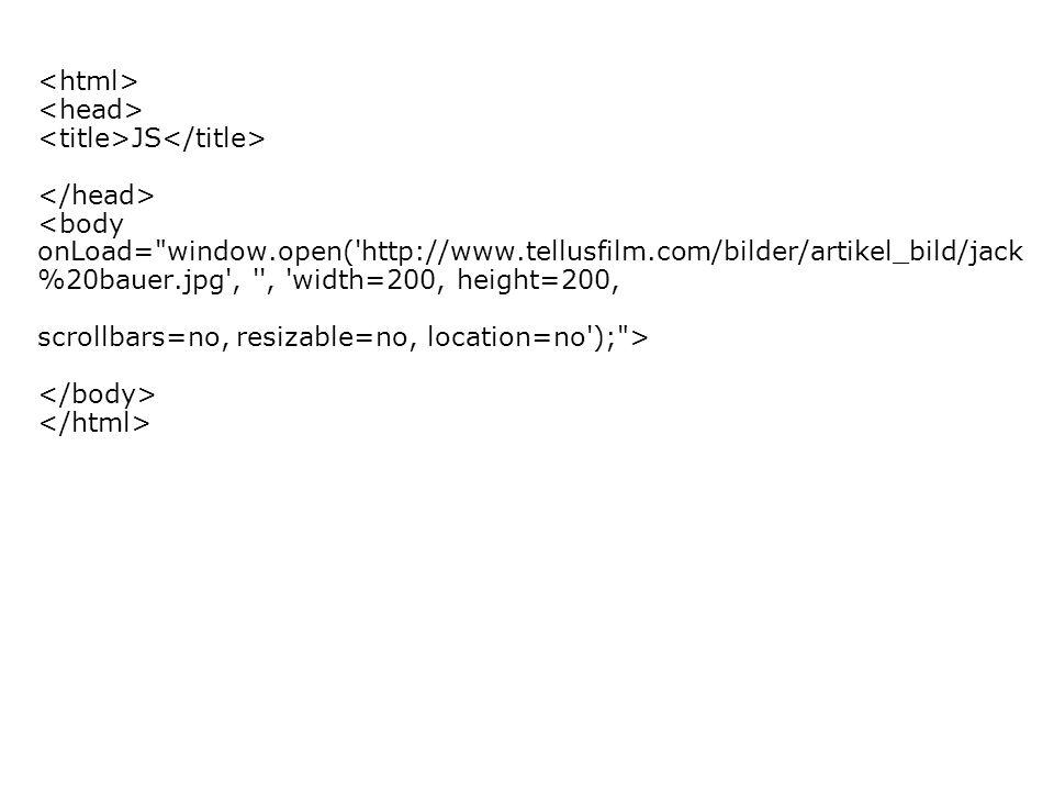 JS <body onLoad= window.open( http://www.tellusfilm.com/bilder/artikel_bild/jack %20bauer.jpg , , width=200, height=200, scrollbars=no, resizable=no, location=no ); >