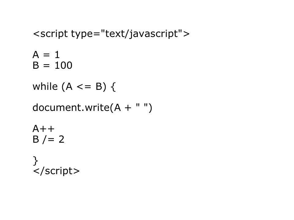 A = 1 B = 100 while (A <= B) { document.write(A + ) A++ B /= 2 }