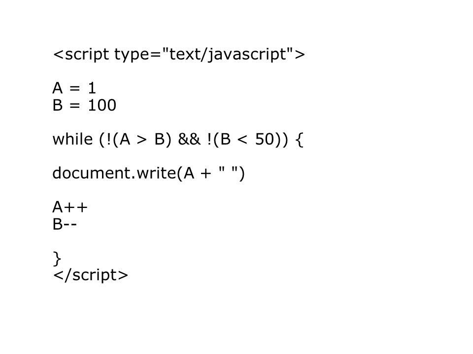 A = 1 B = 100 while (!(A > B) && !(B < 50)) { document.write(A + ) A++ B-- }