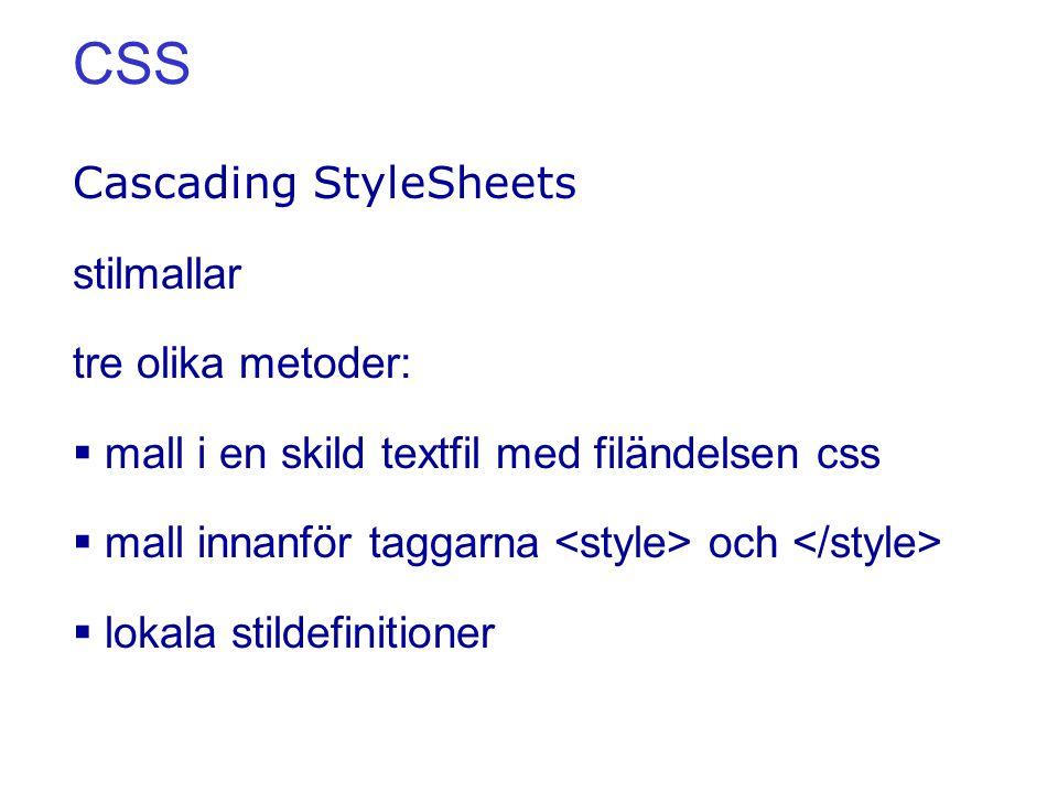 CSS Cascading StyleSheets stilmallar tre olika metoder:  mall i en skild textfil med filändelsen css  mall innanför taggarna och  lokala stildefinitioner