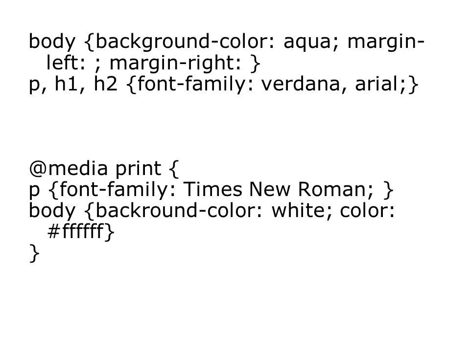 body {background-color: aqua; margin- left: ; margin-right: } p, h1, h2 {font-family: verdana, arial;} @media print { p {font-family: Times New Roman; } body {backround-color: white; color: #ffffff} }