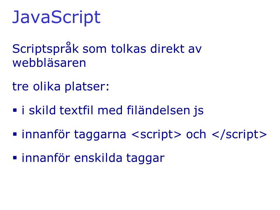 JavaScript Scriptspråk som tolkas direkt av webbläsaren tre olika platser:  i skild textfil med filändelsen js  innanför taggarna och  innanför enskilda taggar