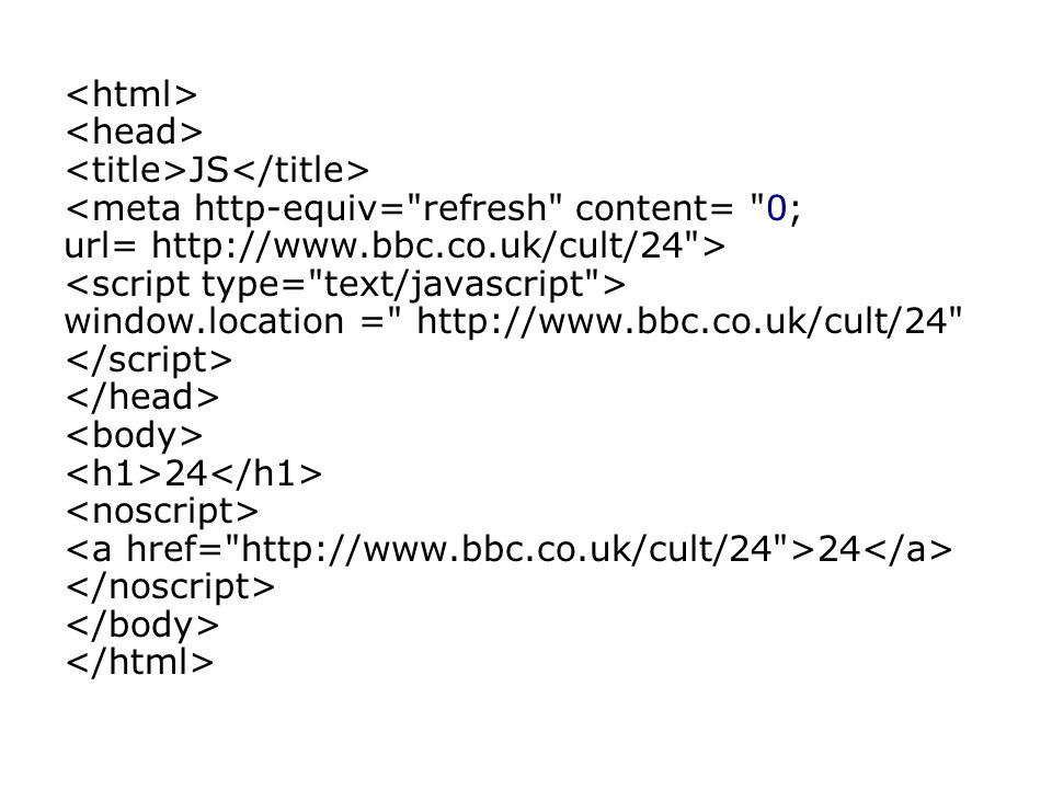 JS <meta http-equiv= refresh content= 0; url= http://www.bbc.co.uk/cult/24 > window.location = http://www.bbc.co.uk/cult/24 24 24