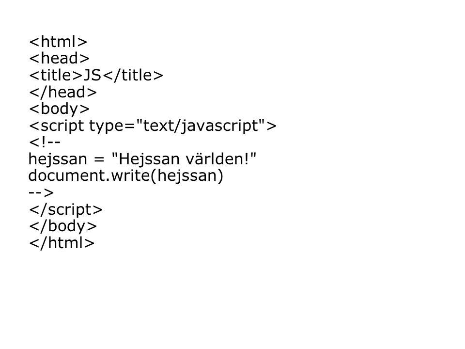 JS <!-- hejssan = Hejssan världen! document.write(hejssan) -->