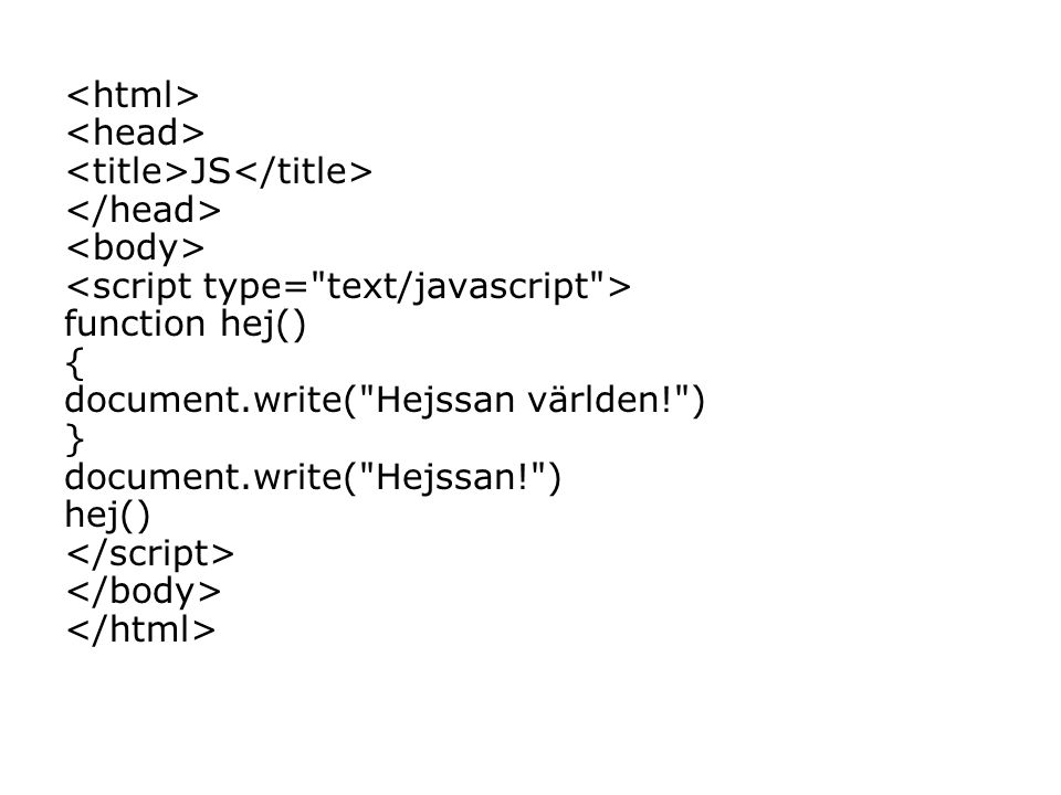 JS function hej() { document.write( Hejssan världen! ) } document.write( Hejssan! ) hej()