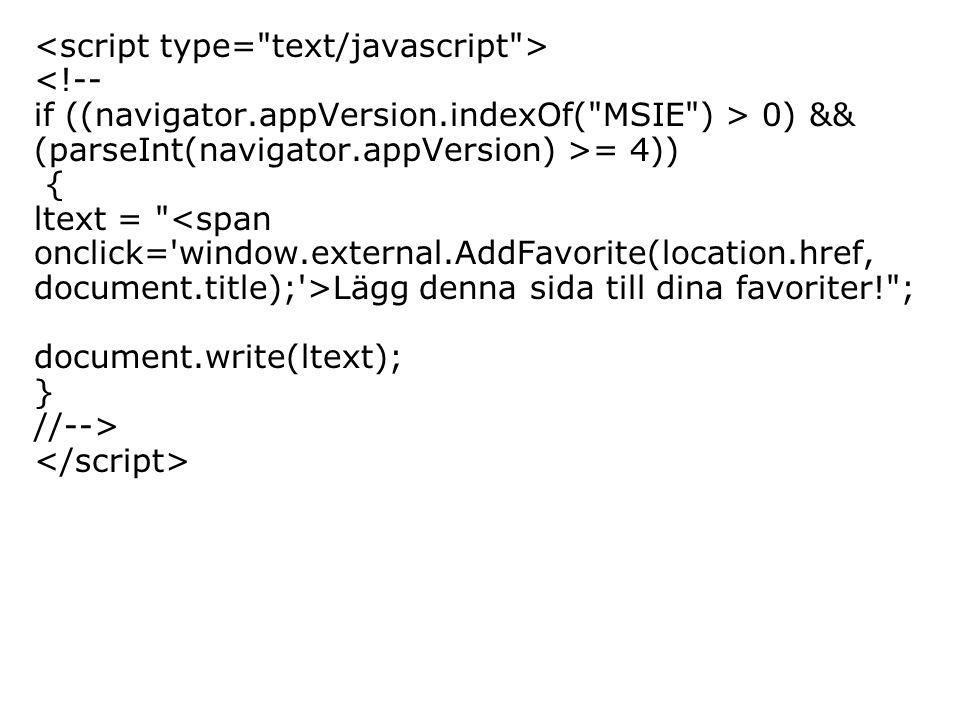 <!-- if ((navigator.appVersion.indexOf( MSIE ) > 0) && (parseInt(navigator.appVersion) >= 4)) { ltext = Lägg denna sida till dina favoriter! ; document.write(ltext); } //-->