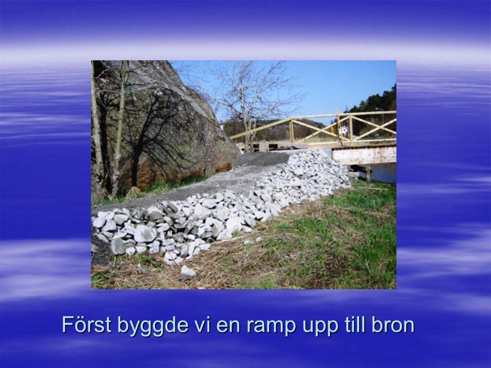 Först byggde vi en ramp upp till bron