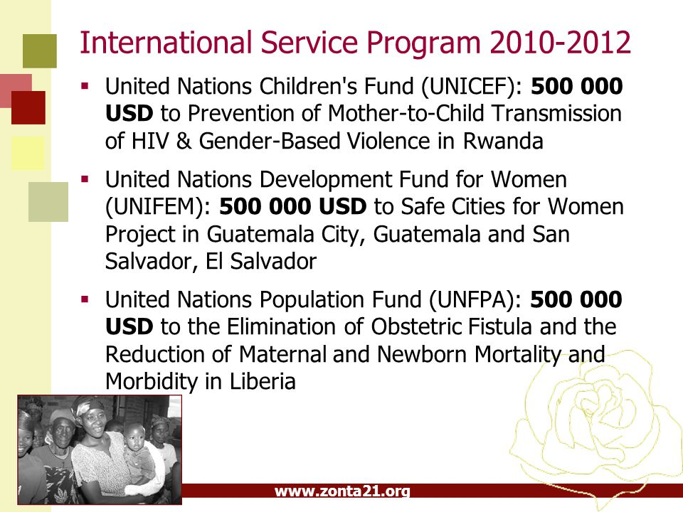 www.zonta21.org ZISVAW (Zonta International Strategies to End Violence Against Women) 430 000 USD towards a comprehensive strategy to end burns violence against women in Cambodia, Nepal and Uganda (UNIFEM) 200 000 USD to Security and empowerment for women and their families: Ensuring a gender-responsive humanitarian and early recovery response in Haiti (UNIFEM)