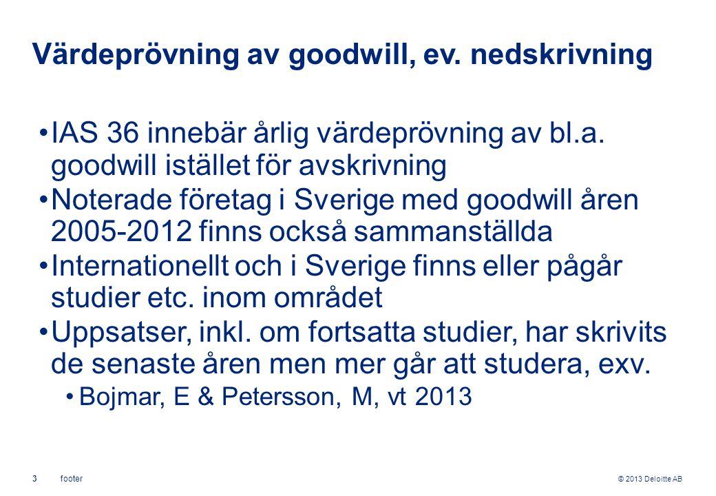© 2013 Deloitte AB 3footer Värdeprövning av goodwill, ev. nedskrivning IAS 36 innebär årlig värdeprövning av bl.a. goodwill istället för avskrivning N