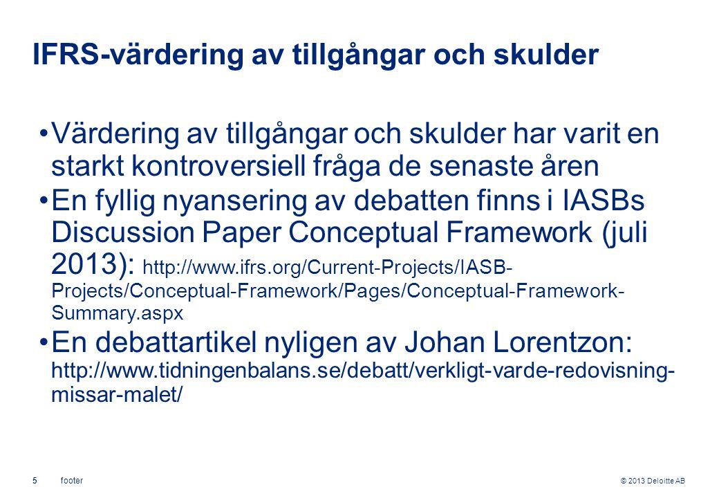 © 2013 Deloitte AB 5footer IFRS-värdering av tillgångar och skulder Värdering av tillgångar och skulder har varit en starkt kontroversiell fråga de senaste åren En fyllig nyansering av debatten finns i IASBs Discussion Paper Conceptual Framework (juli 2013): http://www.ifrs.org/Current-Projects/IASB- Projects/Conceptual-Framework/Pages/Conceptual-Framework- Summary.aspx En debattartikel nyligen av Johan Lorentzon: http://www.tidningenbalans.se/debatt/verkligt-varde-redovisning- missar-malet/
