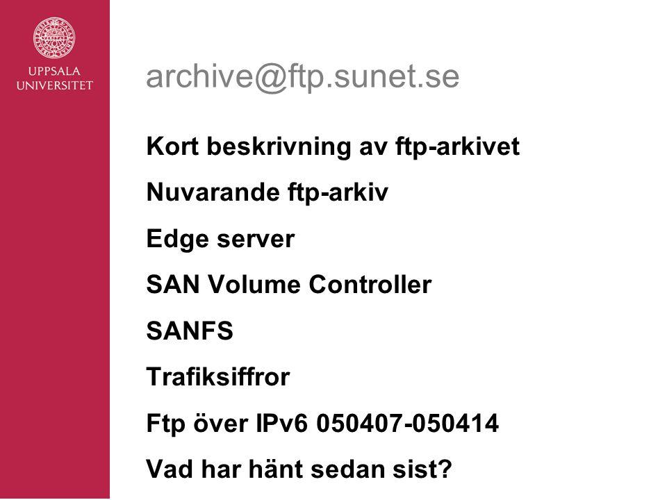 archive@ftp.sunet.se Kort beskrivning av ftp-arkivet Nuvarande ftp-arkiv Edge server SAN Volume Controller SANFS Trafiksiffror Ftp över IPv6 050407-050414 Vad har hänt sedan sist