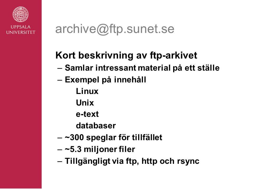 archive@ftp.sunet.se Kort beskrivning av ftp-arkivet –Samlar intressant material på ett ställe –Exempel på innehåll Linux Unix e-text databaser –~300 speglar för tillfället –~5.3 miljoner filer –Tillgängligt via ftp, http och rsync