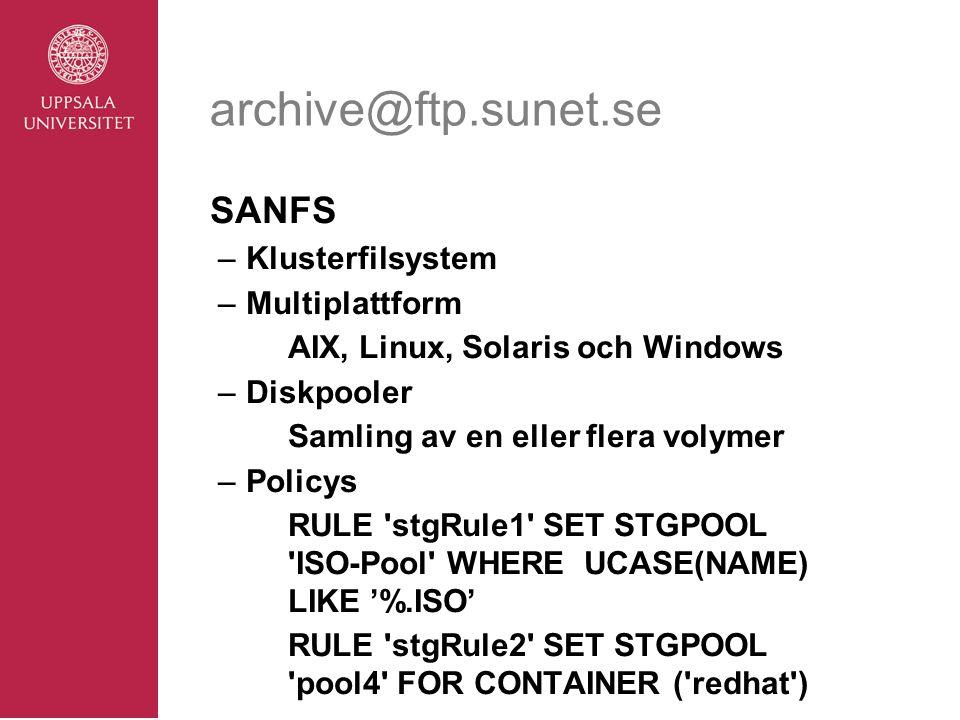 archive@ftp.sunet.se SANFS –Klusterfilsystem –Multiplattform AIX, Linux, Solaris och Windows –Diskpooler Samling av en eller flera volymer –Policys RULE stgRule1 SET STGPOOL ISO-Pool WHERE UCASE(NAME) LIKE '%.ISO' RULE stgRule2 SET STGPOOL pool4 FOR CONTAINER ( redhat )