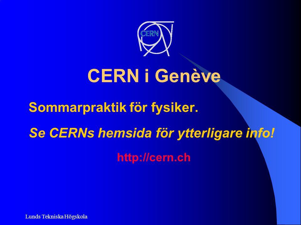 Lunds Tekniska Högskola CERN i Genève Sommarpraktik för fysiker. Se CERNs hemsida för ytterligare info! http://cern.ch