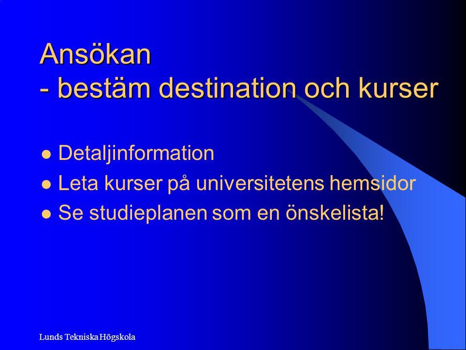 Lunds Tekniska Högskola Ansökan - bestäm destination och kurser Detaljinformation Leta kurser på universitetens hemsidor Se studieplanen som en önskel