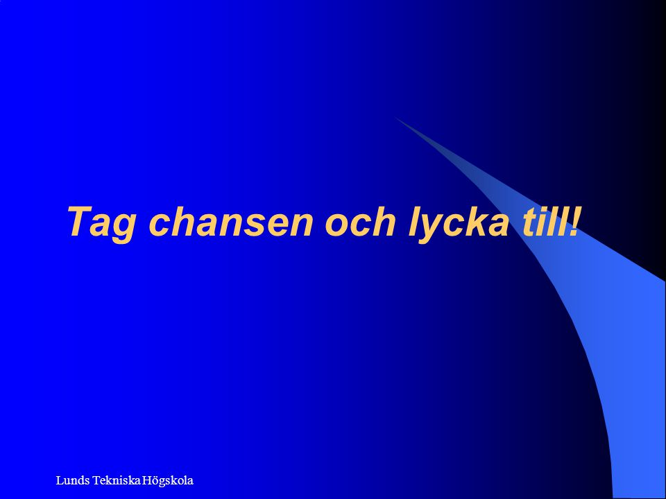 Lunds Tekniska Högskola Tag chansen och lycka till!