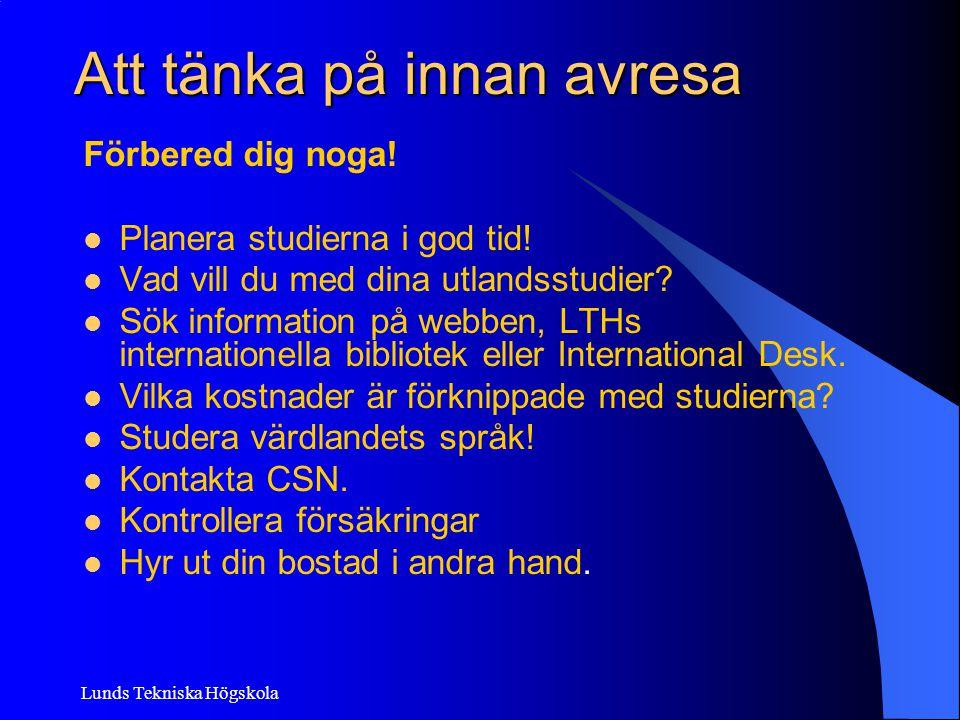 Lunds Tekniska Högskola Att tänka på innan avresa Förbered dig noga! Planera studierna i god tid! Vad vill du med dina utlandsstudier? Sök information