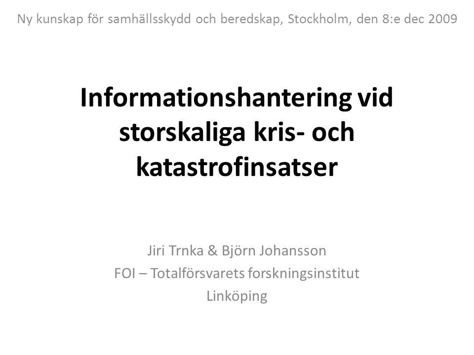 Informationshantering vid storskaliga kris- och katastrofinsatser Jiri Trnka & Björn Johansson FOI – Totalförsvarets forskningsinstitut Linköping Ny kunskap för samhällsskydd och beredskap, Stockholm, den 8:e dec 2009