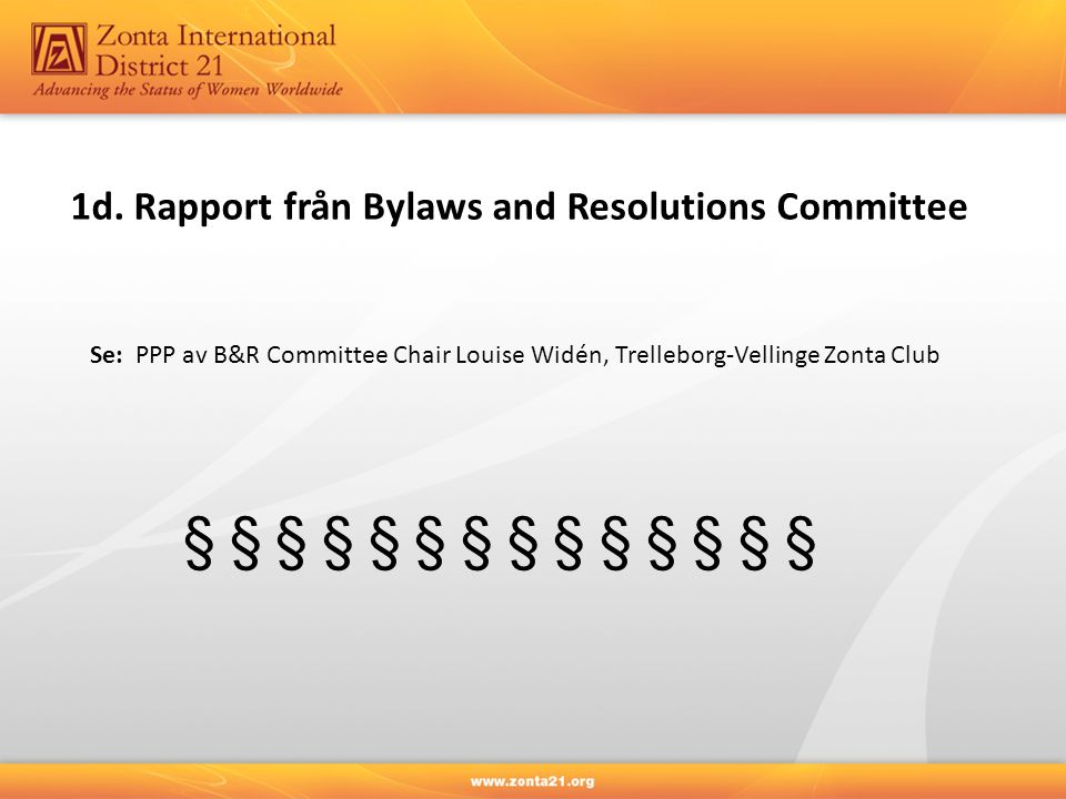 1d. Rapport från Bylaws and Resolutions Committee Se: PPP av B&R Committee Chair Louise Widén, Trelleborg-Vellinge Zonta Club § § § § § § §