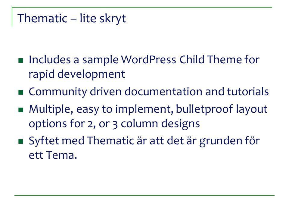 Thematic – lite skryt Includes a sample WordPress Child Theme for rapid development Community driven documentation and tutorials Multiple, easy to implement, bulletproof layout options for 2, or 3 column designs Syftet med Thematic är att det är grunden för ett Tema.