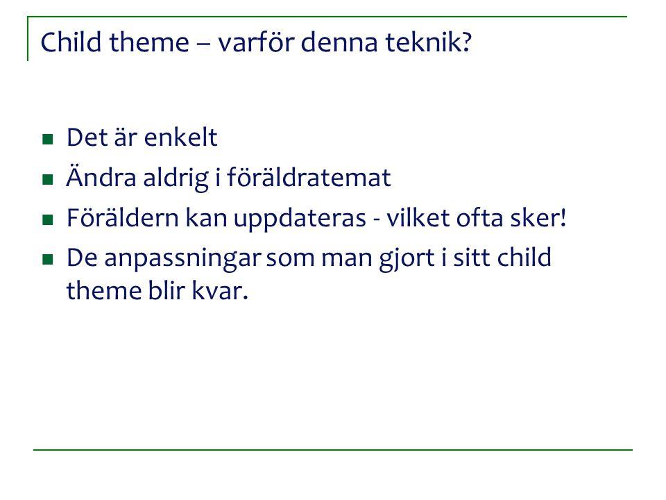 Child theme – varför denna teknik? Det är enkelt Ändra aldrig i föräldratemat Föräldern kan uppdateras - vilket ofta sker! De anpassningar som man gjo