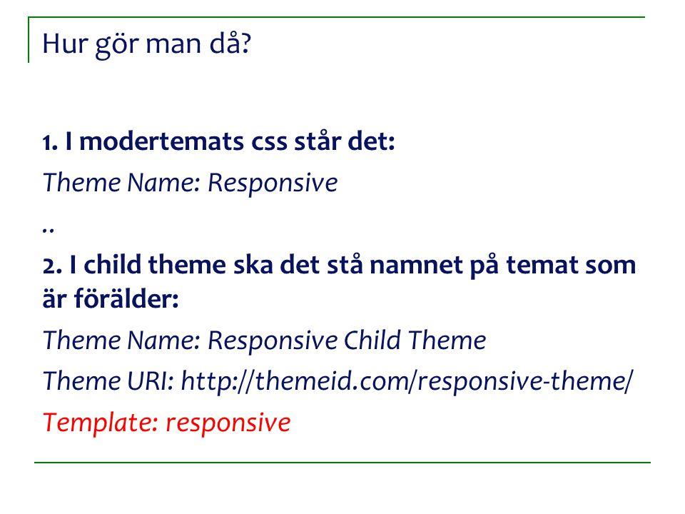 Hur gör man då? 1. I modertemats css står det: Theme Name: Responsive.. 2. I child theme ska det stå namnet på temat som är förälder: Theme Name: Resp